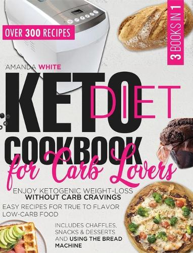 Keto Diet Cookbook for Carb Lovers: Enjoy Ketogenic Weight-Loss without Carb Cravings Easy Recipes for True to Flavor Low-Carb Food Includes Chaffles, Snacks & Desserts and Using the Bread Machine (Hardback)