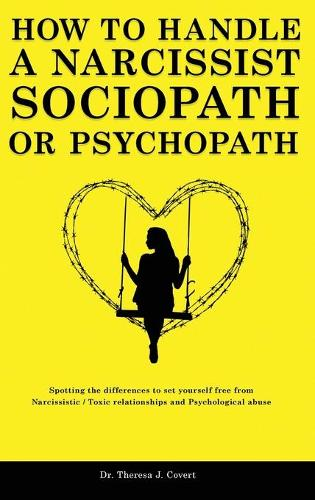 How to Handle a Narcissist, Sociopath or Psychopath: Spotting the differences to set yourself free from Narcissistic / Toxic Relationships and Psychological Abuse (Hardback)
