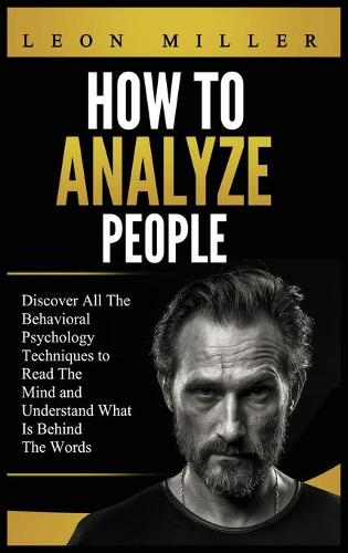 How to Analyze People: Discover All The Behavioral Psychology Techniques to Read The Mind and Understand What Is Behind The Words (Hardback)