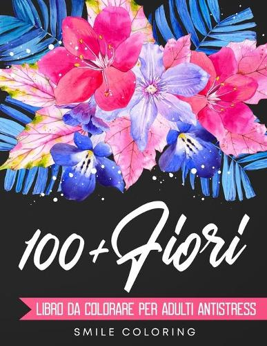 100+ Fiori - Libro da colorare per adulti antistress: Piu di 100 disegni studiati per liberarti dall'ansia. Rilassati colorando magnifiche composizioni di fiori, mandala floreali e tanto altro! (Paperback)