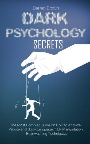 Dark Psychology Secrets: The Most Complete Guide on How to Analyze People and Body Language, NLP Manipulation, Brainwashing Techniques (Hardback)