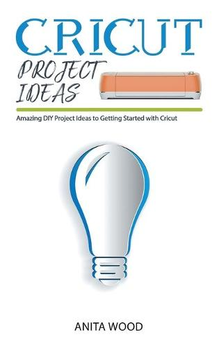 Cricut Project Ideas: Amazing DIY Project Ideas to Getting Started with Cricut (Hardback)