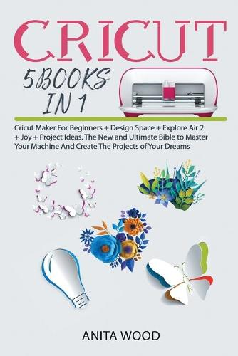 Cricut 5 Books in 1: Cricut Maker for Beginner +Design Space + Explore Air 2 +Joy +Project Ideas. The New and Ultimate Bible to Master Your Machine and Create the Projects of Your Dreams (Paperback)