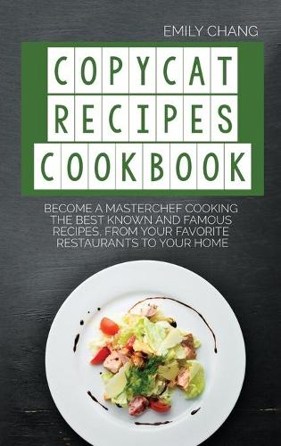 Copycat Recipes Cookbook: Become a Masterchef Cooking The Best Known and Famous Recipes, from Your Favorite Restaurants to Your Home (Hardback)