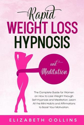 Rapid Weight Loss Hypnosis and Meditation: The Complete Guide for Women on How to Lose Weight through Self-Hypnosis and Meditation. Learn All the Mini Habits and Affirmations to Boost Your Motivation. - Rapid Weight Loss Hypnosis 2 (Paperback)