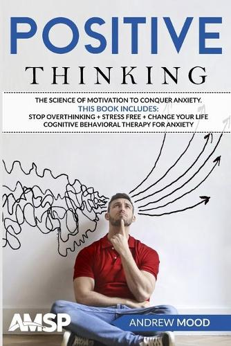 Positive Thinking: The science of motivation to conquer anxiety. This book includes: Stop Overthinking + Stress Free + Change Your Life + Cognitive Behavioral therapy for anxiety (Paperback)