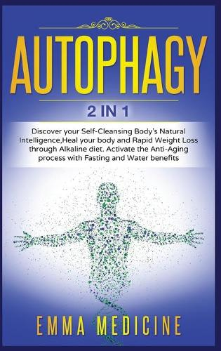 Autophagy: Discover your Self-Cleansing Body's Natural Intelligence, Heal your Body and Rapid Weight Loss through Alkaline Diet. Activate the Anti-Aging Process with Fasting and Water Benefits - Healthy Lifestyle and Delicious Recipes to Prevent and Reverse Disease 7 (Hardback)