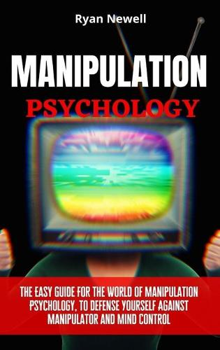 Manipulation Psychology: The Easy Guide For The World of Manipulation Psychology, To Defense Yourself Against Manipulator and Mind Control (Hardback)