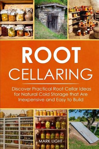 Root Cellaring: Discover Practical Root Cellar Ideas for Natural Cold Storage that Are Inexpensive and Easy to Build (Paperback)