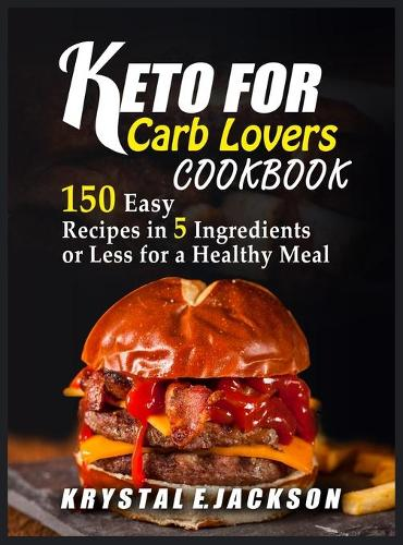 Keto For Carb Lovers Cookbook 150 Easy Recipes In 5 Ingredients Or Less For A Healthy Meal (Hardback)
