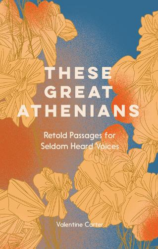 These Great Athenians: Retold Passages for Seldom Heard Voices (Hardback)