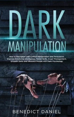 Dark Manipulation: How to Recognize and Control Manipulation and Persuasion. Improve Emotional Intelligence, Social Skills, Anger Management, Empath Skills and Influence People with Dark Psychology (Hardback)