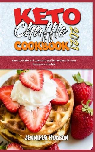 Keto Chaffle Cookbook 2021: Easy-to-Make and Low-Carb Waffles Recipes for Your Ketogenic Lifestyle (Hardback)