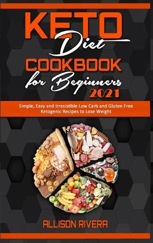Keto Diet Cookbook for Beginners 2021: Simple, Easy and Irresistible Low Carb and Gluten Free Ketogenic Recipes to Lose Weight (Hardback)