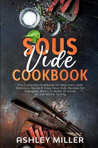 Sous Vide Cookbook: The Complete Cookbook for Beginners with Delicious, Quick & Easy Sous Vide Recipes for Everyday Meals to Make at Home for the Whole Family - Healthy Home Cooking 2 (Paperback)