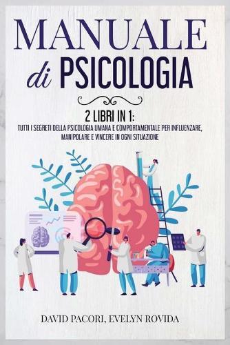 Manuale di Psicologia: 2 Libri in 1: Tutti i Segreti della Psicologia Umana e Comportamentale per Influenzare, Manipolare e Vincere in Ogni Situazione (Paperback)