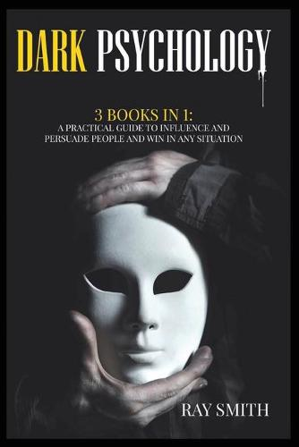 Dark Psychology: 3 Books in 1: A Practical Guide to Influence and Persuade People and Win in Any Situation (Paperback)