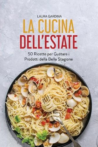La Cucina dell'Estate: 50 Ricette per Gustare i Prodotti della Bella Stagione (Paperback)