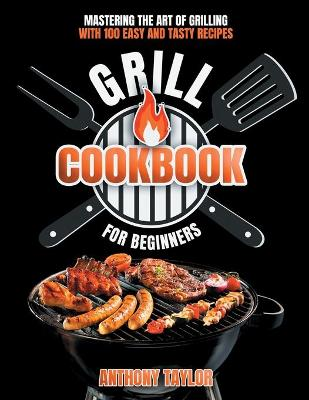 Grill Cookbook For Beginners: Mastering the Art of Grilling with Easy and Tasty Recipes (Paperback)