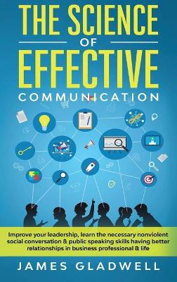 The Science Of Effective Communication: Improve Your Leadership, Learn The Necessary Nonviolent Social Conversation and Public Speaking Skills Having Better Relationships In Business Professional and Life (Hardback)