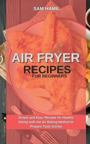 Air Fryer Recipes for Beginners: Simple and Easy Recipes for Healthy Eating with the Air Baking Method to Prepare Tasty Dishes (Hardback)
