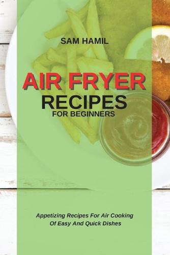 Air Fryer Recipes for Beginners: Appetizing Recipes For Air Cooking Of Easy And Quick Dishes (Paperback)