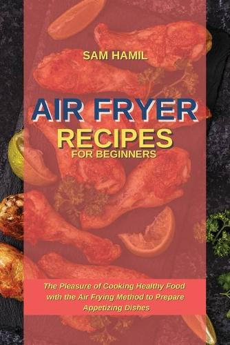 Air Fryer Recipes for Beginners: The Pleasure of Cooking Healthy Food with the Air Frying Method to Prepare Appetizing Dishes (Paperback)