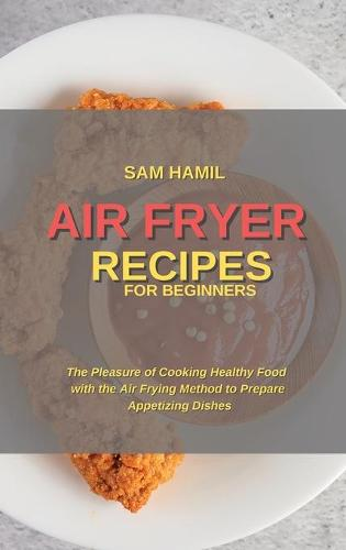 Air Fryer Recipes for Beginners: The Pleasure of Cooking Healthy Food with the Air Frying Method to Prepare Appetizing Dishes (Hardback)