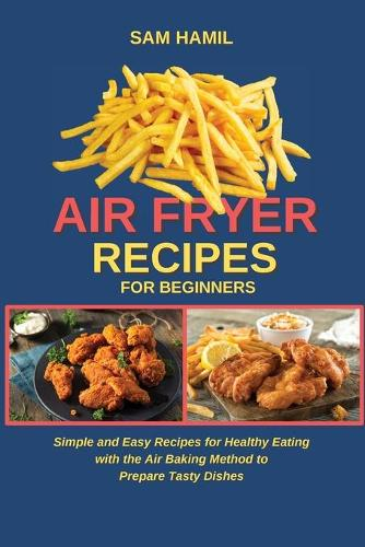 Air Fryer Recipes for Beginners: Simple and Easy Recipes for Healthy Eating with the Air Baking Method to Prepare Tasty Dishes (Paperback)