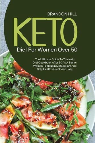 Keto Diet For Women Over 50: The Ultimate Guide To The Keto Diet Cookbook After 50 As A Senior Women To Regain Metabolism And Stay Healthy Quick And Easy (Paperback)