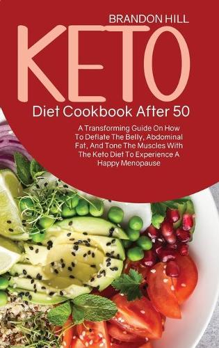 Keto Diet Cookbook After 50: A Transforming Guide On How To Deflate The Belly, Abdominal Fat, And Tone The Muscles With The Keto Diet To Experience A Happy Menopause (Hardback)