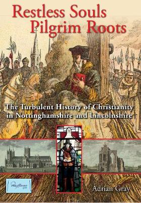 Restless Souls, Pilgrim Roots 2020: The History of Christianity in Nottinghamshire and Lincolnshire from its origins to 1660 (Hardback)