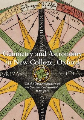 Geometry and Astronomy in New College, Oxford 2019: On the Quatercentenary of the Savilian Professorships 1619-2019 - New College Library & Archives Publications 1 (Paperback)