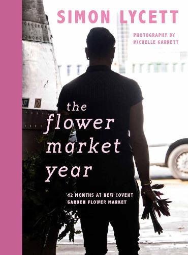 The Flower Market Year: 12 Months at New Covent Garden Flower Market (Hardback)