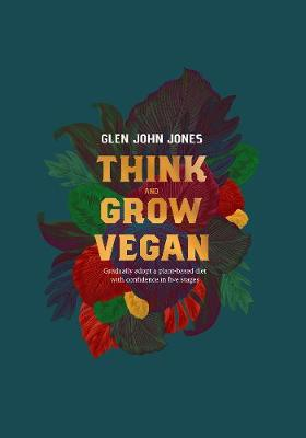 Think And Grow Vegan: Gradually adopt a plant based diet with confidence in five stages (Paperback)