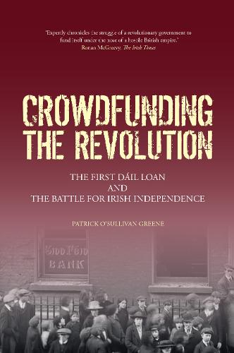 Crowdfunding the Revolution: The First Dail Loan and the Battle for Irish Independence (Paperback)
