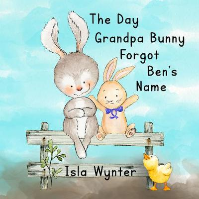 The Day Grandpa Bunny Forgot Ben's Name: A Picture Book About Dementia (Paperback)