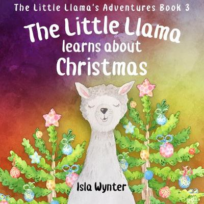 The Little Llama Learns About Christmas: An illustrated children's book - The Little Llama's Adventures 3 (Hardback)