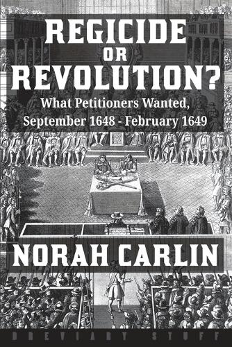 Regicide or Revolution? 2020: What Petitioners Wanted, September 1648 - February 1649 (Paperback)