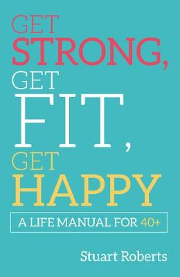 Get Strong, Get Fit, Get Happy: A Life Manual For 40+ (Paperback)