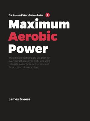 Maximum Aerobic Power: The ultimate performance program for everyday athletes over thirty who want to build a powerful aerobic engine and forge a heart of elastic steel (Hardback)