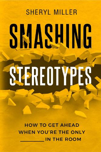 Smashing Stereotypes: How to Get Ahead When You're The Only ______ In The Room (Paperback)