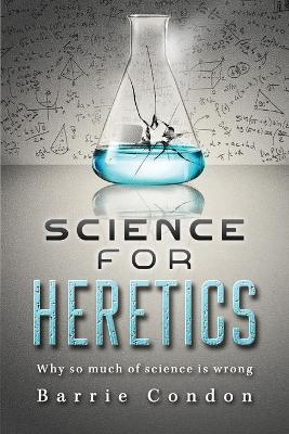 Science for Heretics: Why so much of science is wrong (Paperback)