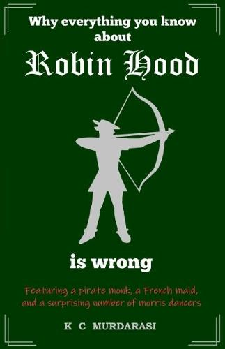 Why Everything You Know about Robin Hood Is Wrong: Featuring a pirate monk, a French maid, and a surprising number of morris dancers - Why Everything You Know...Is Wrong 1 (Paperback)