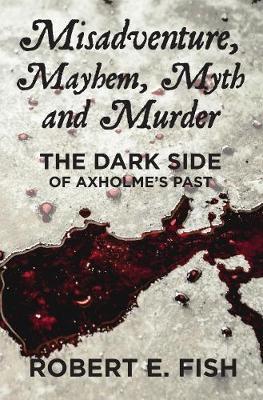 Misadventure, Mayhem, Myth and Murder: The Dark Side of Axholme's Past (Paperback)