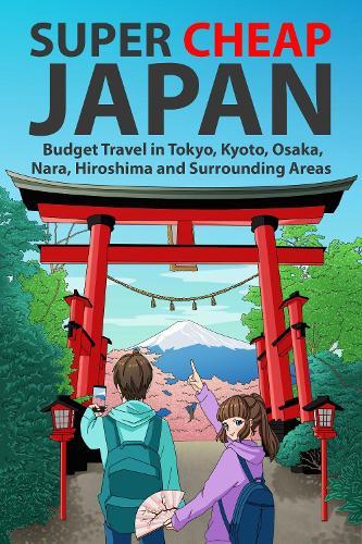 Super Cheap Japan: Budget Travel in Tokyo, Kyoto, Osaka, Nara, Hiroshima and Surrounding Areas - Super Cheap Japan 1 (Paperback)