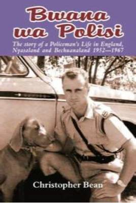 Bwana Wa Polisi: The Story of a Policeman's Life in England, Nyasaland, and Bechuanaland, 1952-1967 (Paperback)