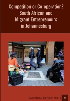 Competition or Co-Operation? South African and Migrant Entrepreneurs in Johannesburg - Samp Migration Policy 75 (Paperback)