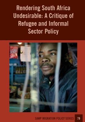 Rendering South Africa Undesirable: A Critique of Refugee and Informal Sector Policy - Samp Migration Policy 79 (Paperback)