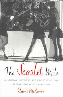 Scarlet Mile: A Social History of Prostitution in Kalgoolie, 1894-2004 (Paperback)